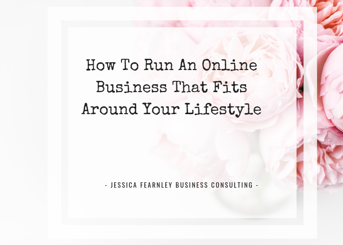How to run an online business the fits around your lifestyle. Jessica Fearnley. Business Coaching.
