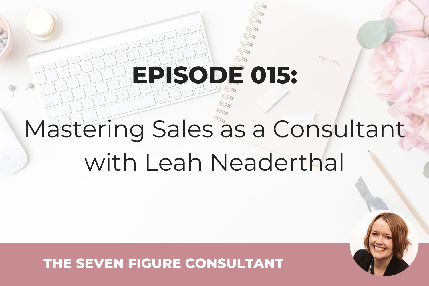 Episode 015: Mastering Sales as a Consultant with Leah Neaderthal