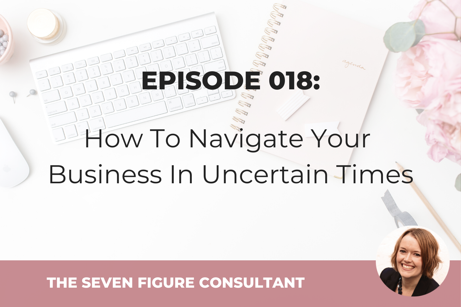 Episode 018: How To Navigate Your Business In Uncertain Times