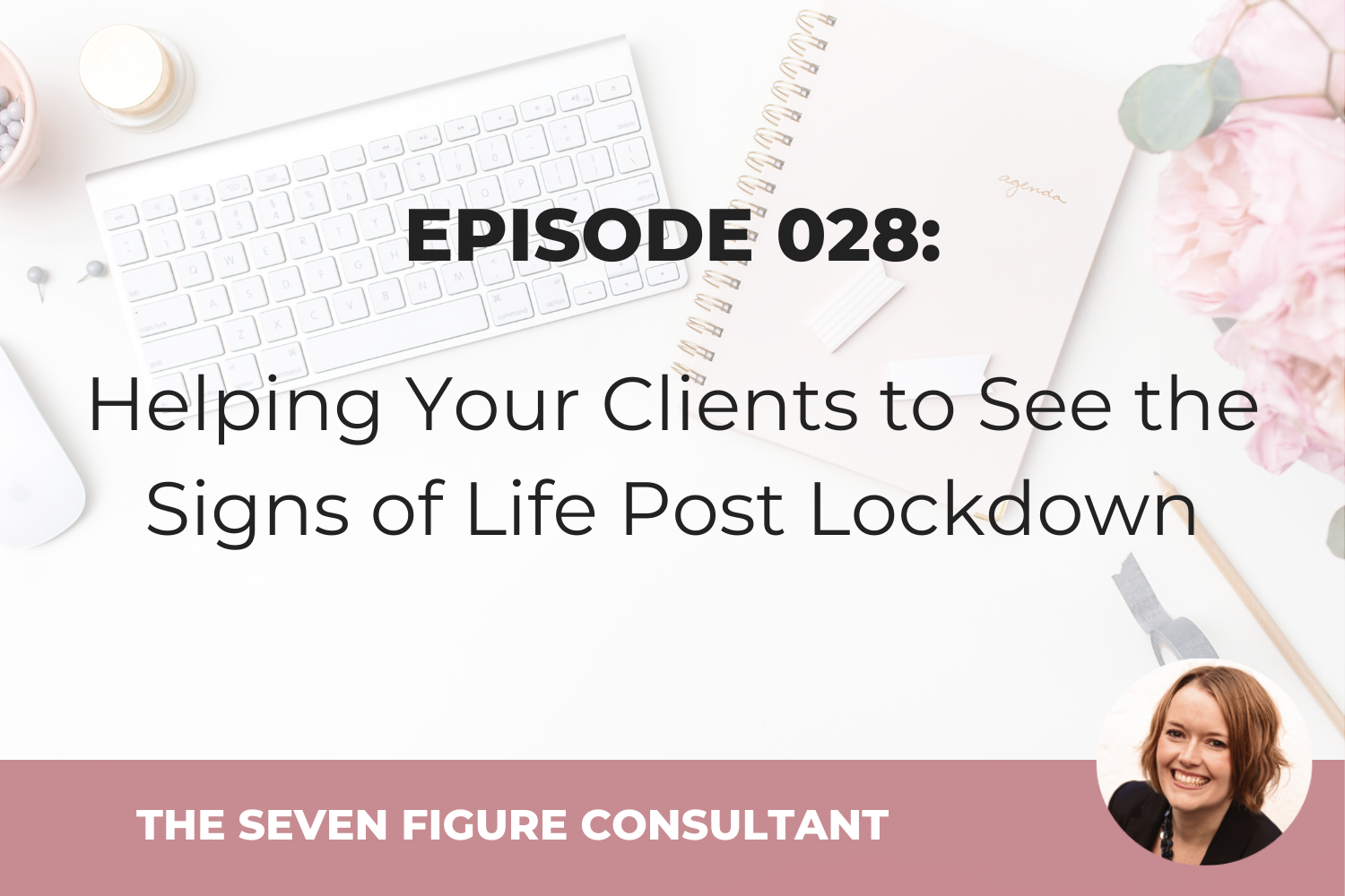 Episode 028: Helping Your Clients to See the Signs of Life Post Lockdown