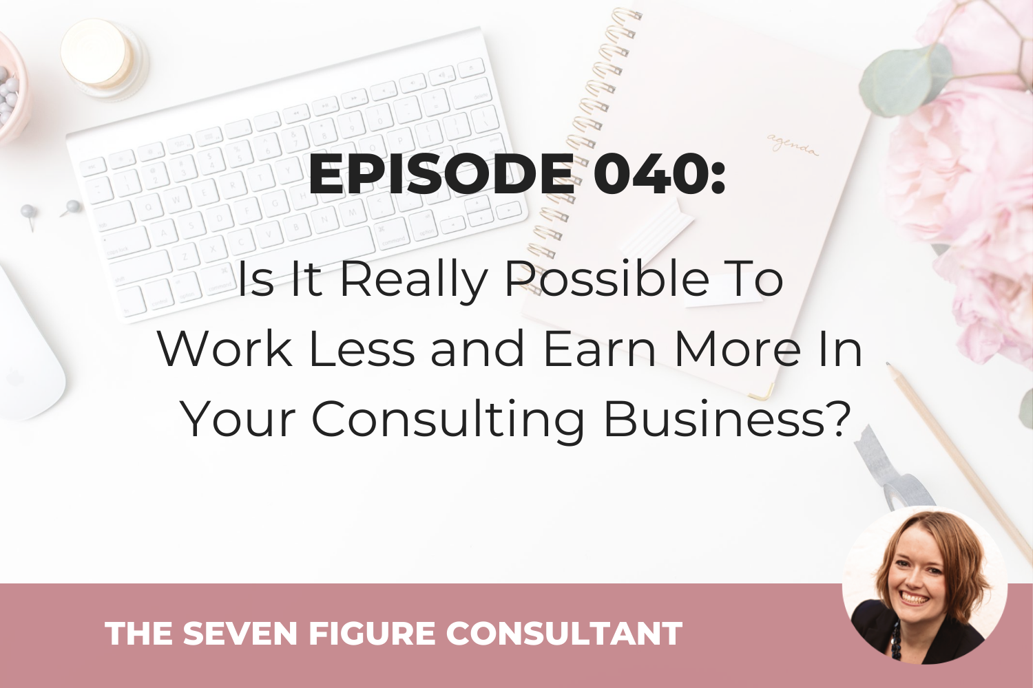 Episode 040: Is It Really Possible To Work Less and Earn More In Your Consulting Business?