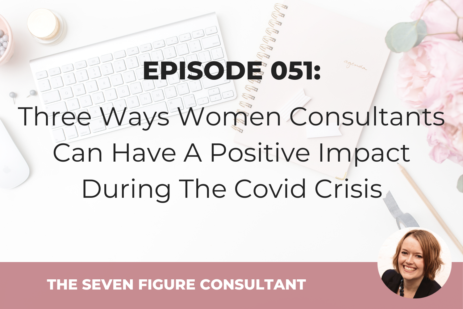 Episode 051: Three Ways Women Consultants Can Have A Positive Impact During The Covid Crisis