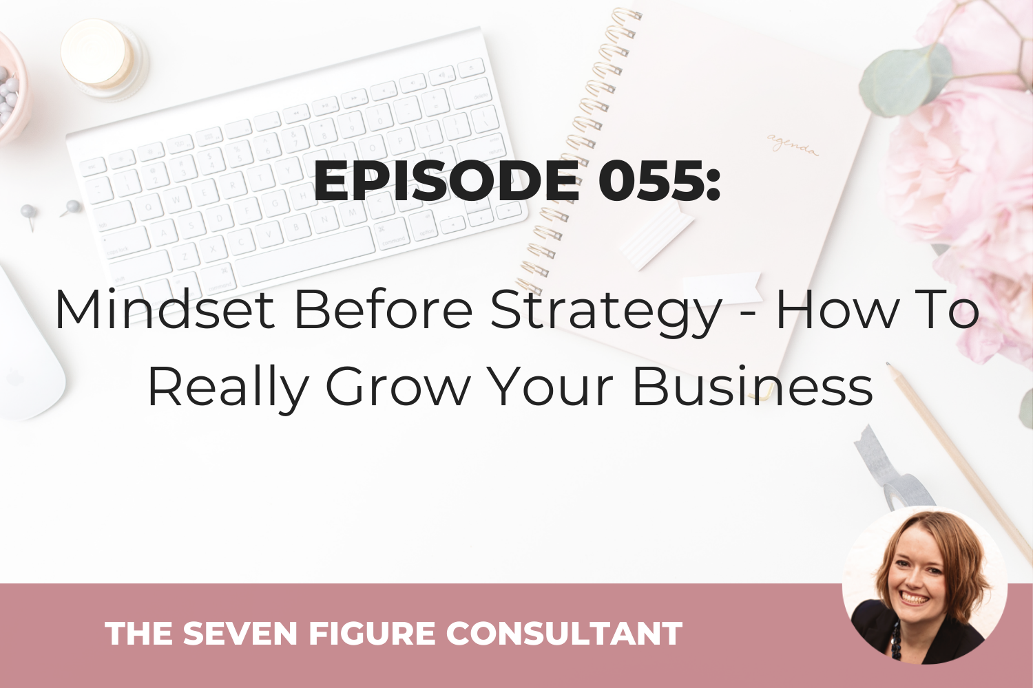 Episode 055: Mindset Before Strategy – How To Really Grow Your Business