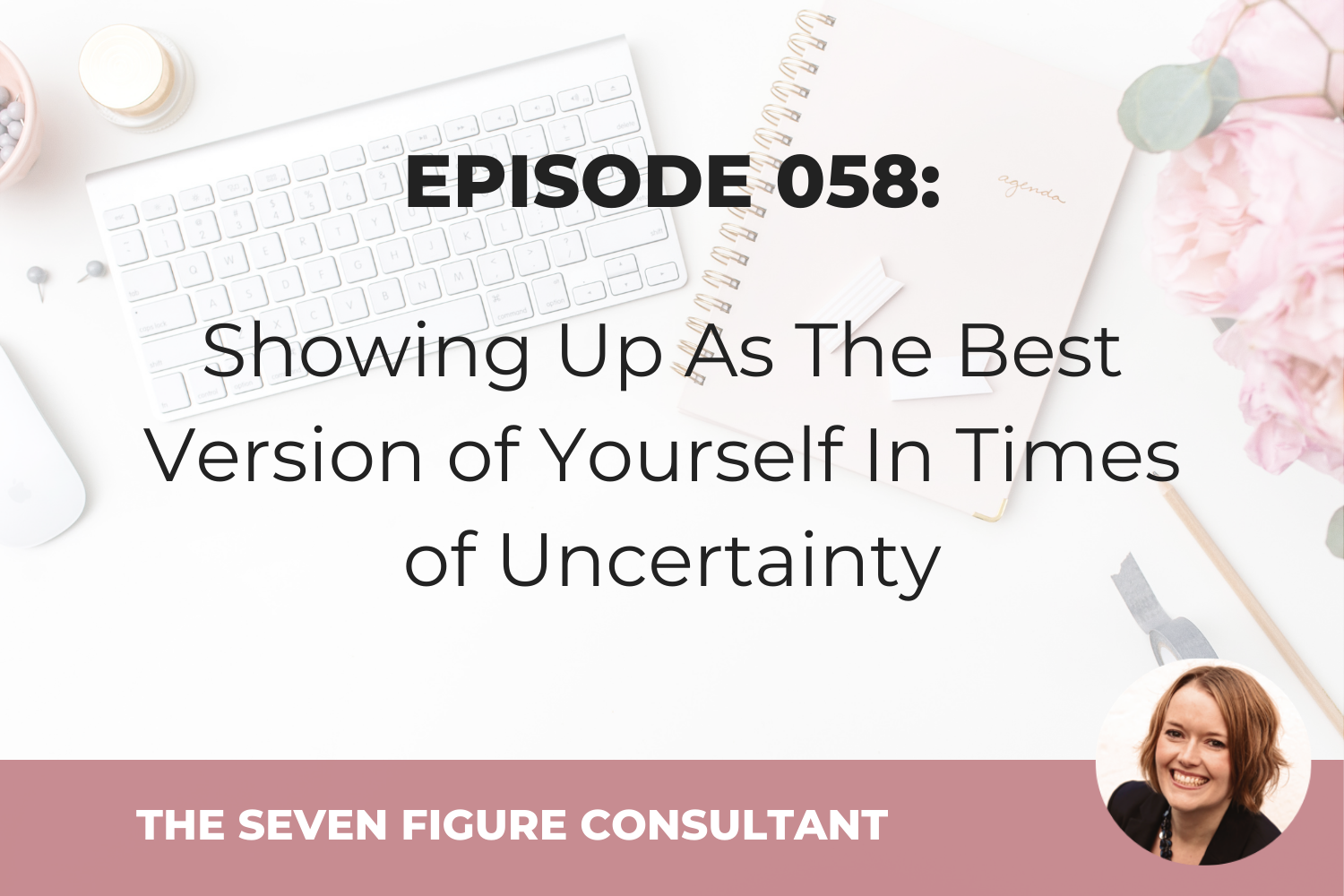 Episode 058: Showing Up As The Best Version of Yourself In Times of Uncertainty