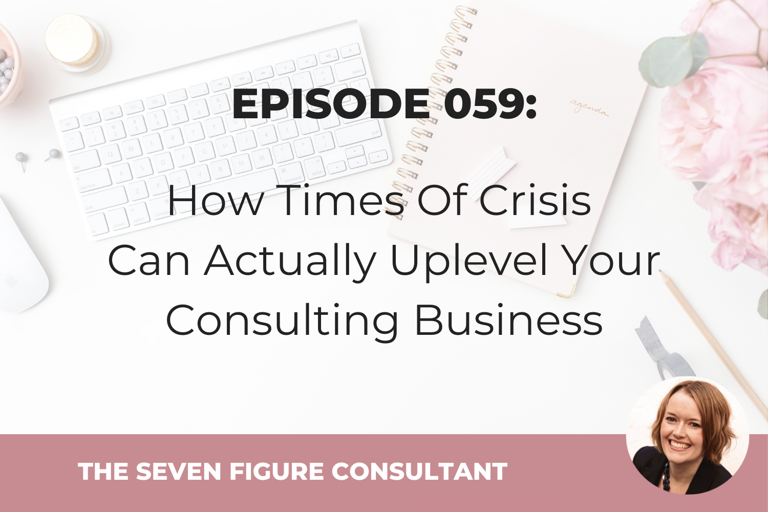 Episode 059: How Times Of Crisis Can Actually Uplevel Your Consulting Business