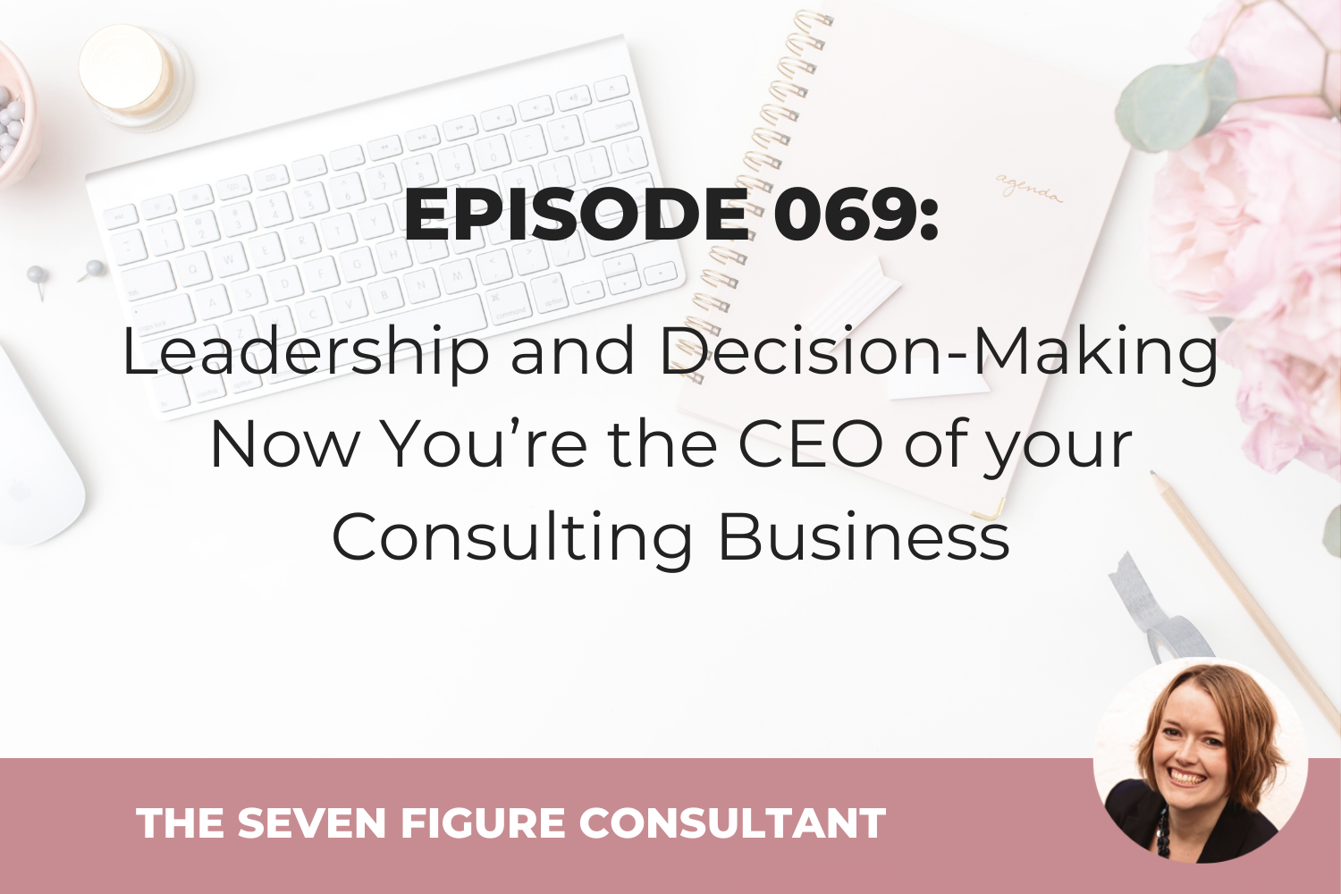 Episode 069: Leadership and Decision-Making Now You're the CEO of your Consulting Business