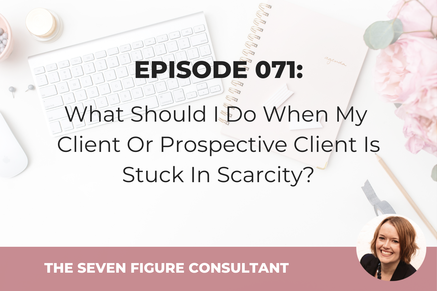 Episode 071: What Should I Do When My Client Or Prospective Client Is Stuck In Scarcity?