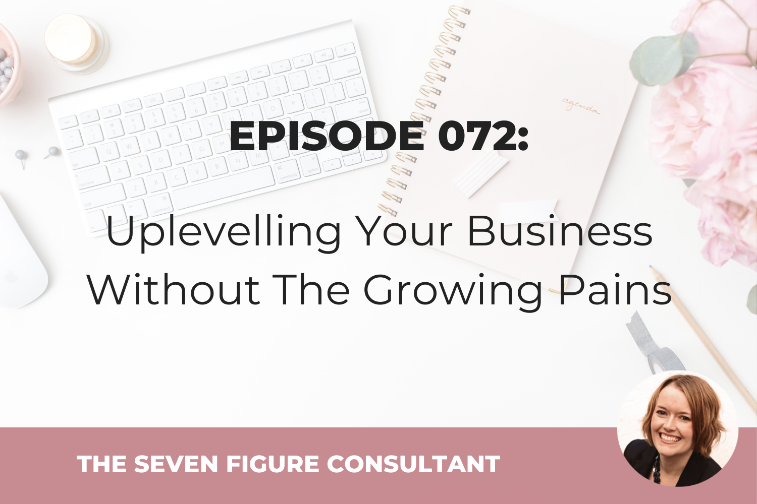Episode 072: Uplevelling Your Business Without The Growing Pains